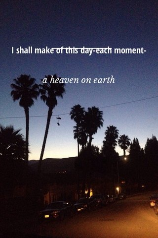 I shall make of this day-each moment- a heaven on earth