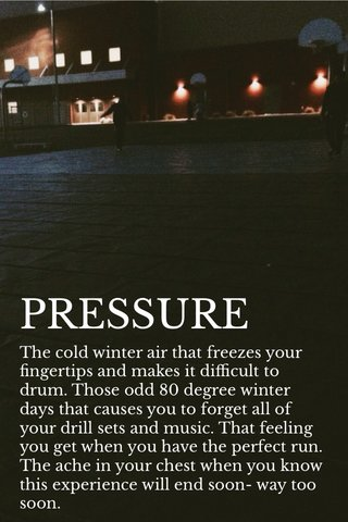 PRESSURE The cold winter air that freezes your fingertips and makes it difficult to drum. Those odd 80 degree winter days that causes you to forget all of your drill sets and music. That feeling you get when you have the perfect run. The ache in your chest when you know this experience will end soon- way too soon.