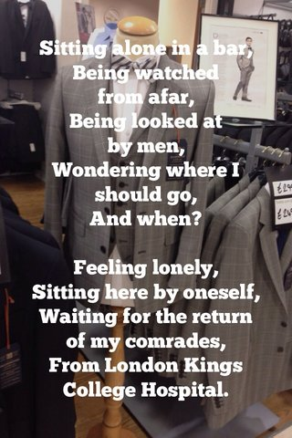 Sitting alone in a bar, Being watched from afar, Being looked at by men, Wondering where I should go, And when? Feeling lonely, Sitting here by oneself, Waiting for the return of my comrades, From London Kings College Hospital.