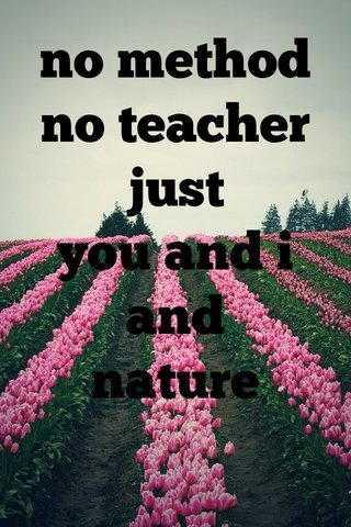 no method no teacher just you and i and nature