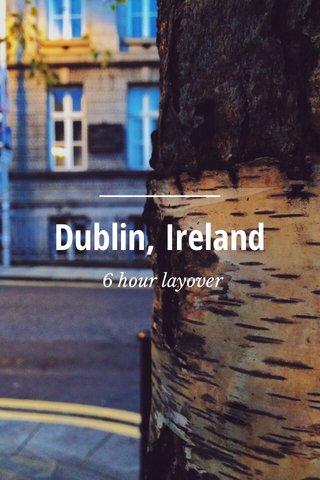Dublin, Ireland 6 hour layover