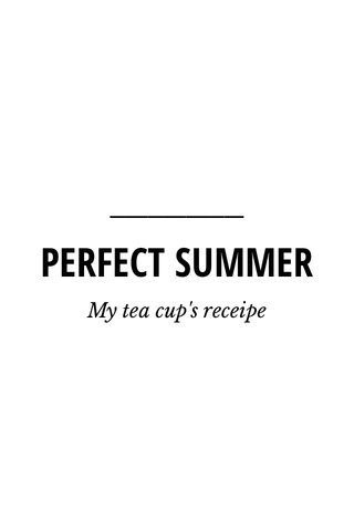PERFECT SUMMER My tea cup's receipe
