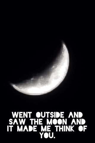 Went outside and saw the moon and it made me think of you.