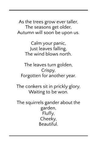 As the trees grow ever taller, The seasons get older, Autumn will soon be upon us. Calm your panic, Just leaves falling, The wind blows north. The leaves turn golden, Crispy, Forgotten for another year. The conkers sit in prickly glory, Waiting to be won. The squirrels gander about the garden, Fluffy, Cheeky, Beautiful.