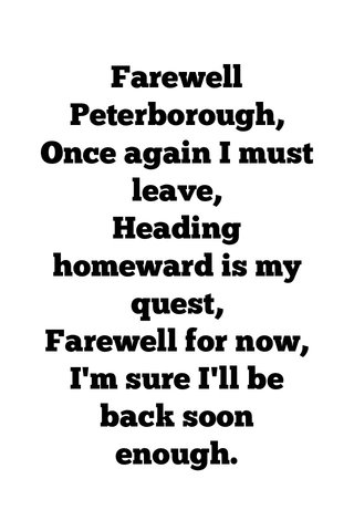 Farewell Peterborough, Once again I must leave, Heading homeward is my quest, Farewell for now, I'm sure I'll be back soon enough.