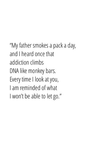 """""""My father smokes a pack a day,and I heard once that addiction climbsDNA like monkey bars.Every time I look at you,I am reminded of whatI won't be able to let go."""""""