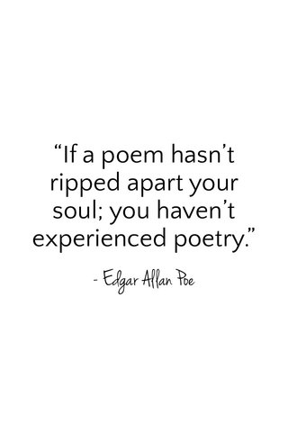"""""""If a poem hasn't ripped apart your soul; you haven't experienced poetry."""" - Edgar Allan Poe"""