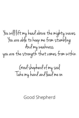 You will lift my head above the mighty waves You are able to keep me from stumbling And my weakness you are the strength that comes from within Good shepherd of my soul Take my hand and lead me on Good Shepherd