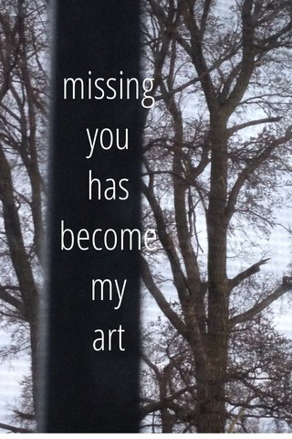 missing you has become my art
