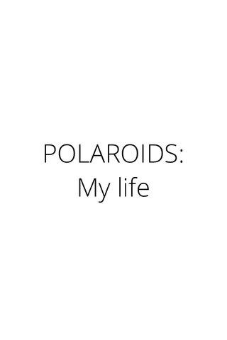 POLAROIDS: My life