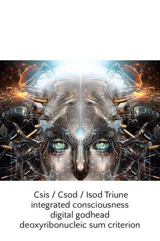 Csis / Csod / Isod Triune integrated consciousness digital godhead deoxyribonucleic sum criterion
