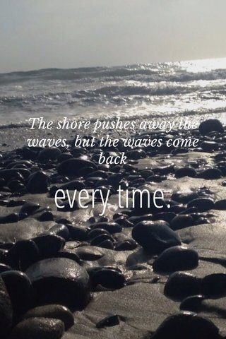 every time. The shore pushes away the waves, but the waves come back