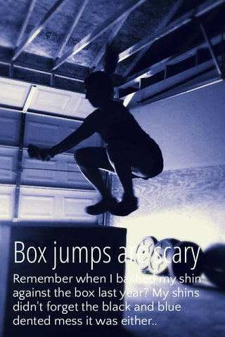 Box jumps are scary Remember when I bashed my shin against the box last year? My shins didn't forget the black and blue dented mess it was either..