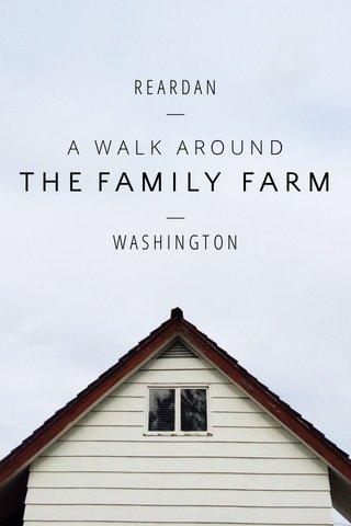 THE FAMILY FARM R E A R D A N — — W A S H I N G T O N A WALK AROUND