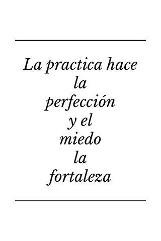 La practica hace la perfección y el miedo la fortaleza