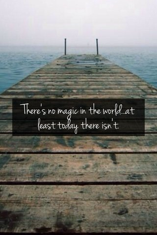 There's no magic in the world...at least today there isn't.