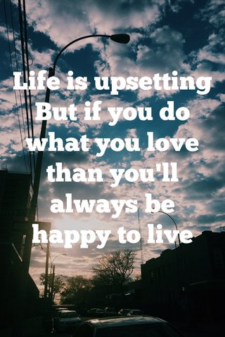 Life is upsetting But if you do what you love than you'll always be happy to live