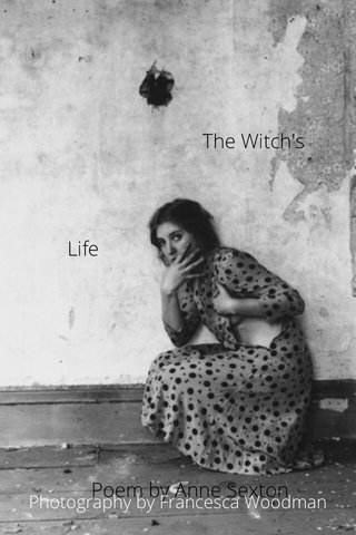 The Witch's Life Poem by Anne Sexton Photography by Francesca Woodman