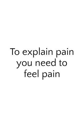 To explain pain you need to feel pain