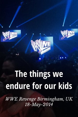 The things we endure for our kids WWE Revenge Birmingham, UK 18-May-2014
