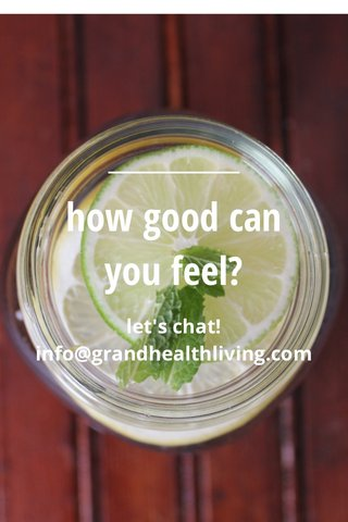 how good can you feel? let's chat! info@grandhealthliving.com