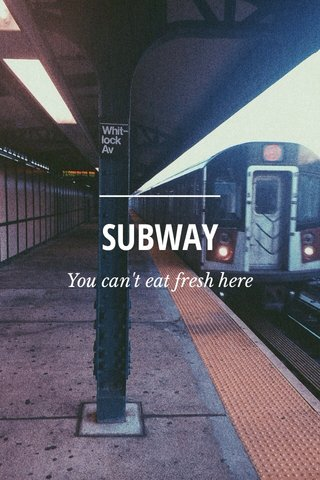 SUBWAY You can't eat fresh here