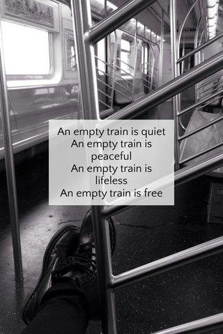 An empty train is quiet An empty train is peaceful An empty train is lifeless An empty train is free