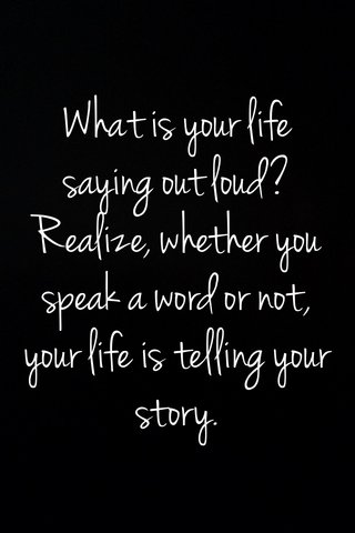 What is your life saying out loud? Realize, whether you speak a word or not, your life is telling your story.