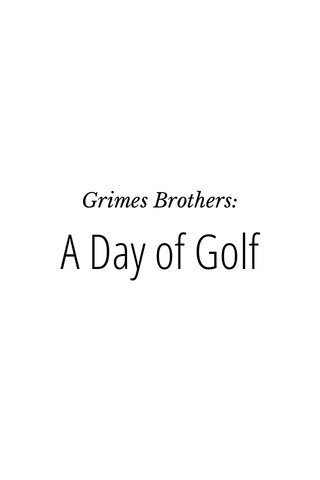 A Day of Golf Grimes Brothers: