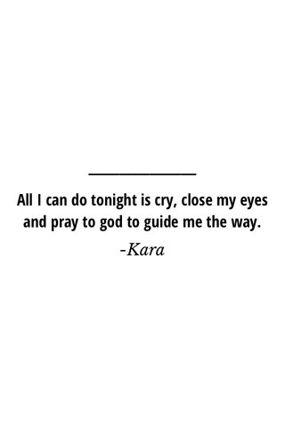 All I can do tonight is cry, close my eyes and pray to god to guide me the way. -Kara