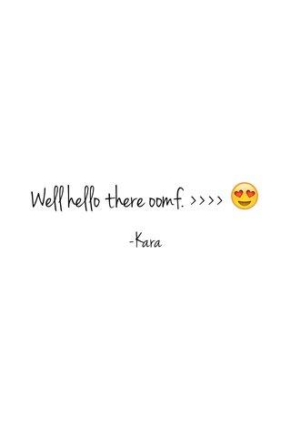 Well hello there oomf. >>>> 😍 -Kara