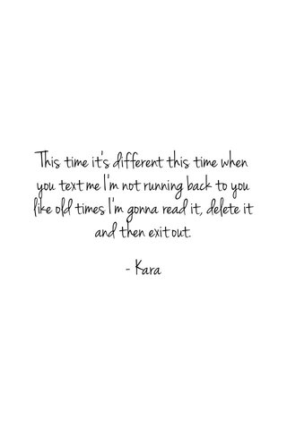 This time it's different this time when you text me I'm not running back to you like old times I'm gonna read it, delete it and then exit out. - Kara