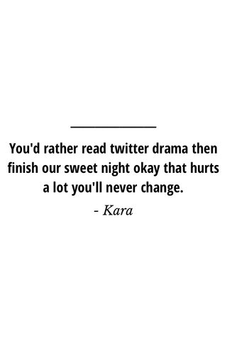 You'd rather read twitter drama then finish our sweet night okay that hurts a lot you'll never change. - Kara