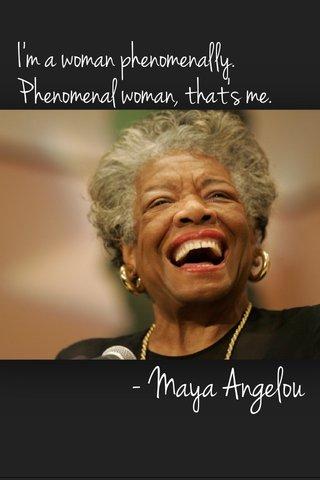 - Maya Angelou I'm a woman phenomenally. Phenomenal woman, that's me.