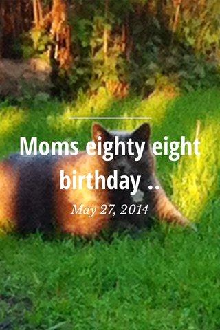 Moms eighty eight birthday .. May 27, 2014
