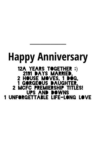 Happy Anniversary 12a years together ;) 2191 days married, 2 house moves, 1 dog, 1 gorgeous daughter, 2 MCFC premiership titles! ups and downs 1 unforgettable life-long love