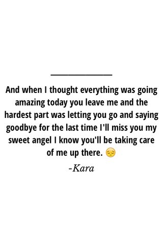 And when I thought everything was going amazing today you leave me and the hardest part was letting you go and saying goodbye for the last time I'll miss you my sweet angel I know you'll be taking care of me up there. 😔 -Kara