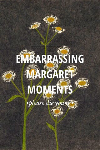 EMBARRASSING MARGARET MOMENTS •please die young•