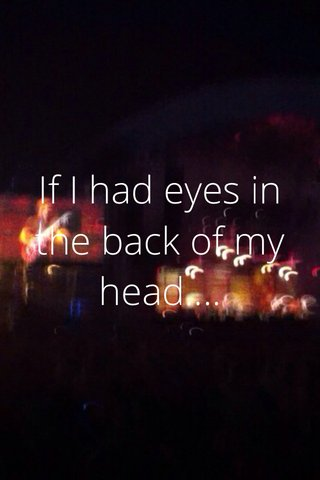 If I had eyes in the back of my head....