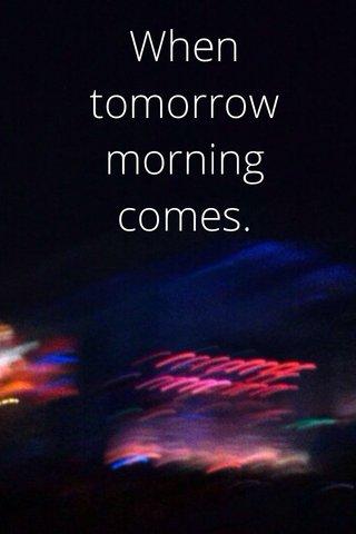 When tomorrow morning comes.