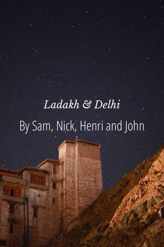 By Sam, Nick, Henri and John Ladakh & Delhi