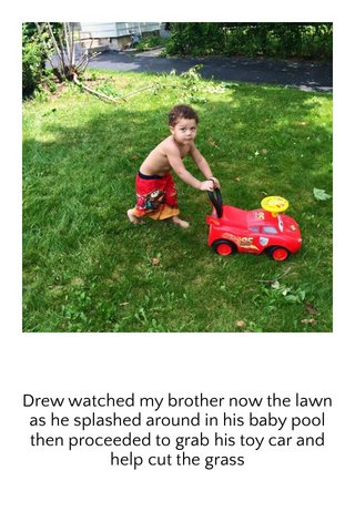 Drew watched my brother now the lawn as he splashed around in his baby pool then proceeded to grab his toy car and help cut the grass