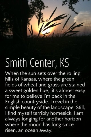 Smith Center, KS When the sun sets over the rolling hills of Kansas, where the green fields of wheat and grass are stained a sweet golden hue, it's almost easy for me to believe I'm back in the English countryside. I revel in the simple beauty of the landscape. Still, I find myself terribly homesick. I am always longing for another horizon where the moon has long since risen, an ocean away.