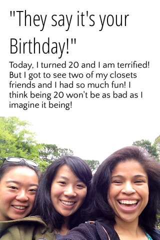 """""""They say it's your Birthday!"""" Today, I turned 20 and I am terrified! But I got to see two of my closets friends and I had so much fun! I think being 20 won't be as bad as I imagine it being!"""