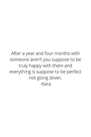 After a year and four months with someone aren't you suppose to be truly happy with them and everything is suppose to be perfect not going down. -Kara