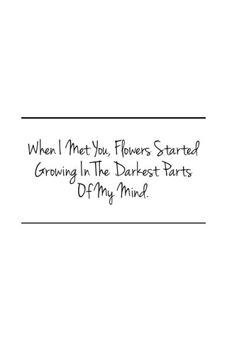 When I Met You, Flowers Started Growing In The Darkest Parts Of My Mind.