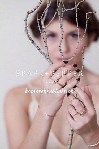 S P A R K + P E P P E R ••• komorebi collection