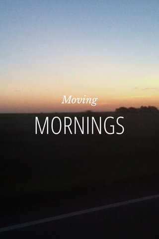 MORNINGS Moving