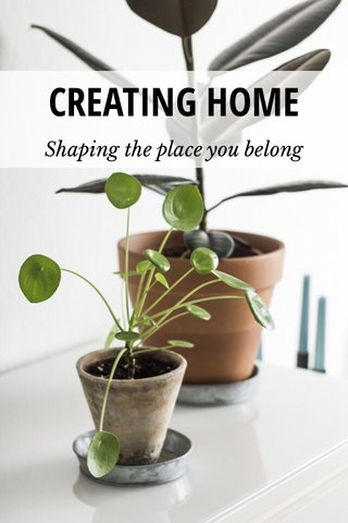 CREATING HOME Shaping the place you belong