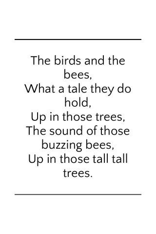 The birds and the bees, What a tale they do hold, Up in those trees, The sound of those buzzing bees, Up in those tall tall trees.